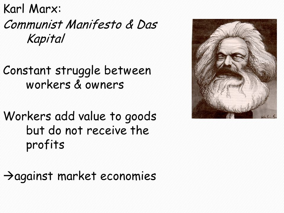 Karl Marx: Communist Manifesto & Das Kapital Constant struggle between workers & owners Workers add value to goods but do not receive the profits  ag