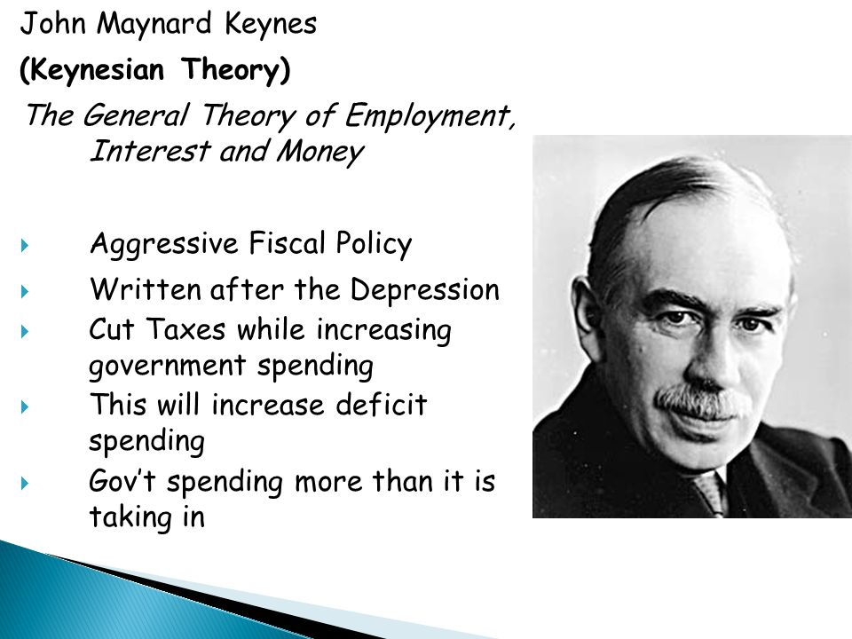 John Maynard Keynes (Keynesian Theory) The General Theory of Employment, Interest and Money  Aggressive Fiscal Policy  Written after the Depression  Cut Taxes while increasing government spending  This will increase deficit spending  Gov't spending more than it is taking in