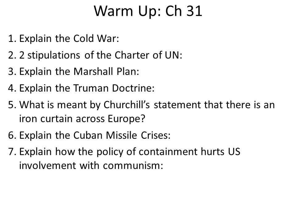 Warm Up: Ch 31 1.Explain the Cold War: 2.2 stipulations of the Charter of UN: 3.Explain the Marshall Plan: 4.Explain the Truman Doctrine: 5.What is me