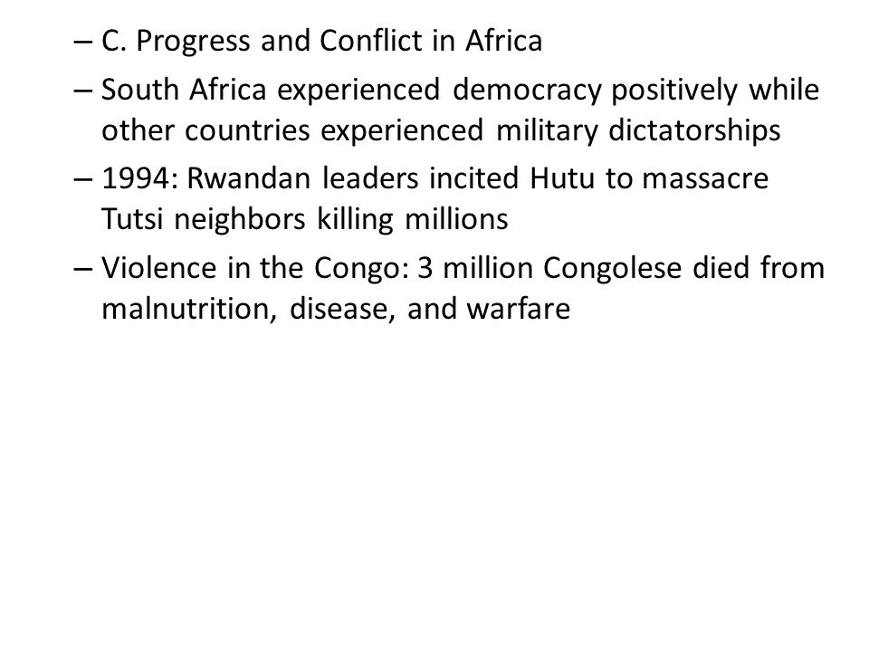 – C. Progress and Conflict in Africa – South Africa experienced democracy positively while other countries experienced military dictatorships – 1994: