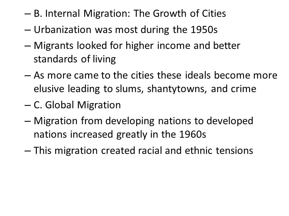 – B. Internal Migration: The Growth of Cities – Urbanization was most during the 1950s – Migrants looked for higher income and better standards of liv