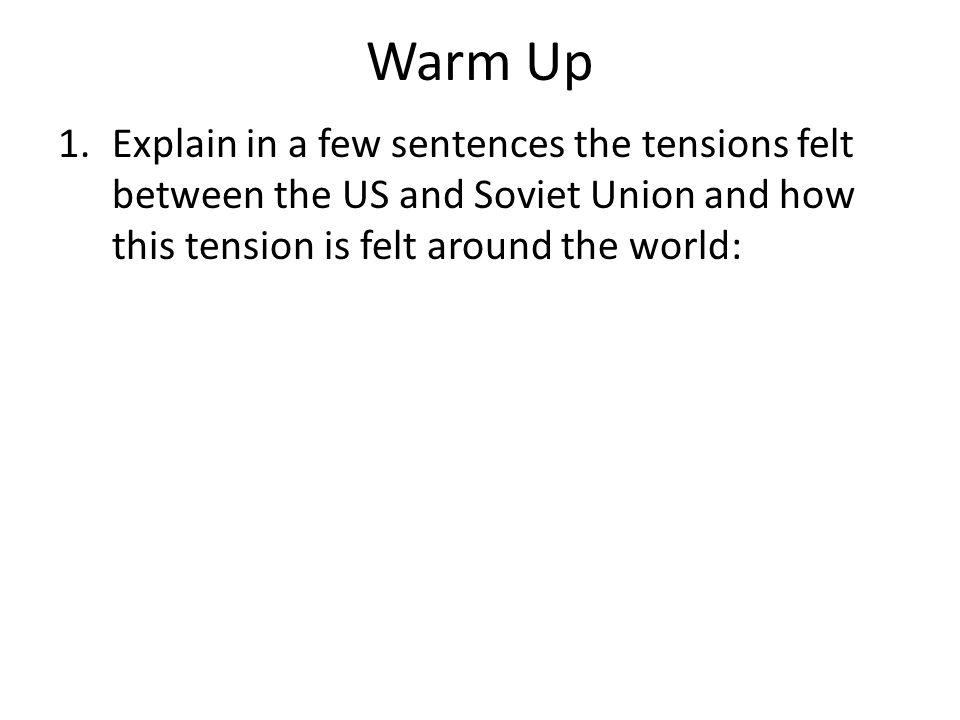 Warm Up 1.Explain in a few sentences the tensions felt between the US and Soviet Union and how this tension is felt around the world: