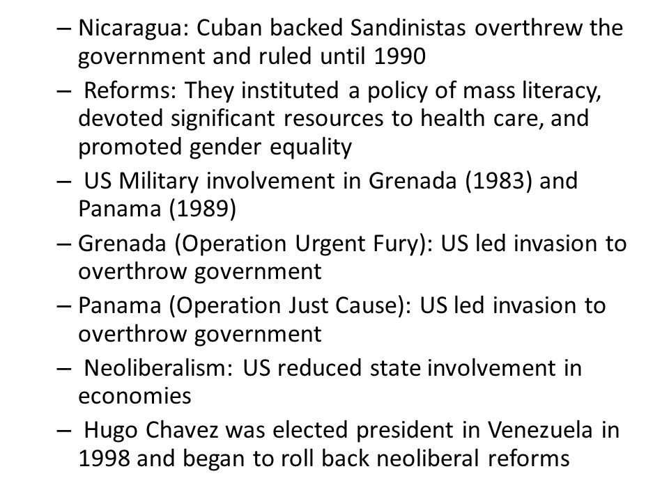 – Nicaragua: Cuban backed Sandinistas overthrew the government and ruled until 1990 – Reforms: They instituted a policy of mass literacy, devoted significant resources to health care, and promoted gender equality – US Military involvement in Grenada (1983) and Panama (1989) – Grenada (Operation Urgent Fury): US led invasion to overthrow government – Panama (Operation Just Cause): US led invasion to overthrow government – Neoliberalism: US reduced state involvement in economies – Hugo Chavez was elected president in Venezuela in 1998 and began to roll back neoliberal reforms
