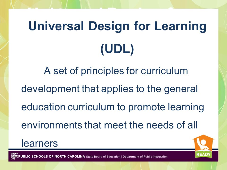 Universal Design for Learning (UDL) is Universal Design for Learning (UDL) A set of principles for curriculum development that applies to the general education curriculum to promote learning environments that meet the needs of all learners