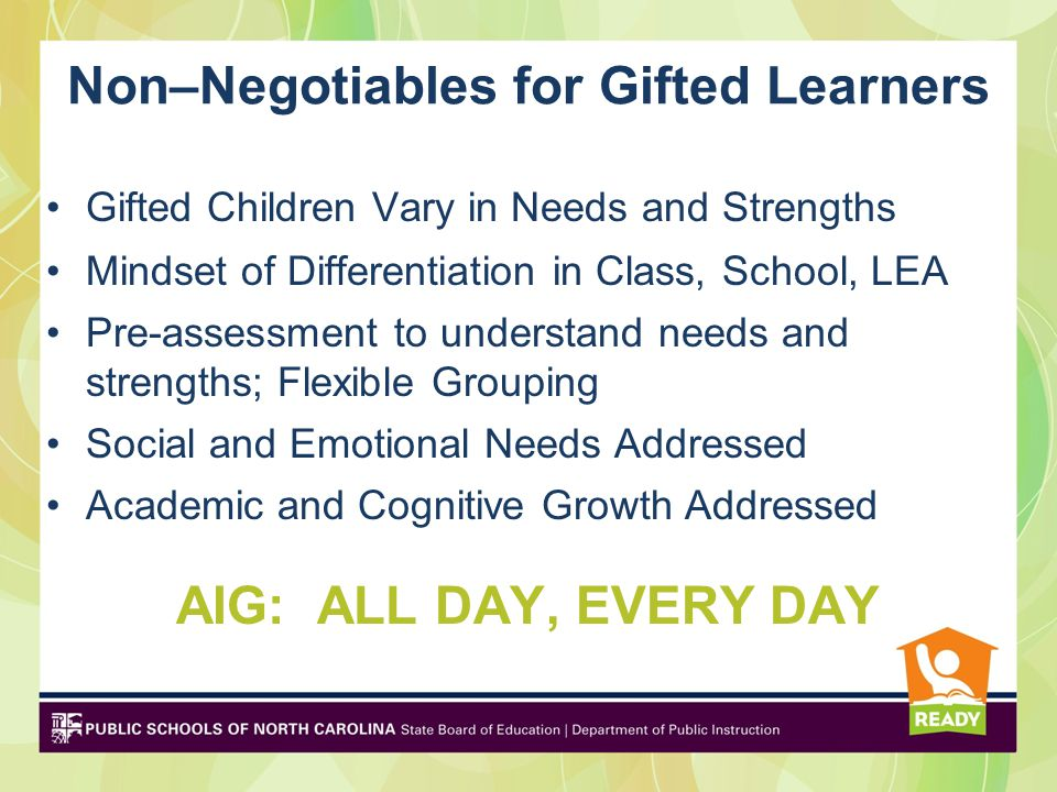 Non–Negotiables for Gifted Learners Gifted Children Vary in Needs and Strengths Mindset of Differentiation in Class, School, LEA Pre-assessment to understand needs and strengths; Flexible Grouping Social and Emotional Needs Addressed Academic and Cognitive Growth Addressed AIG: ALL DAY, EVERY DAY