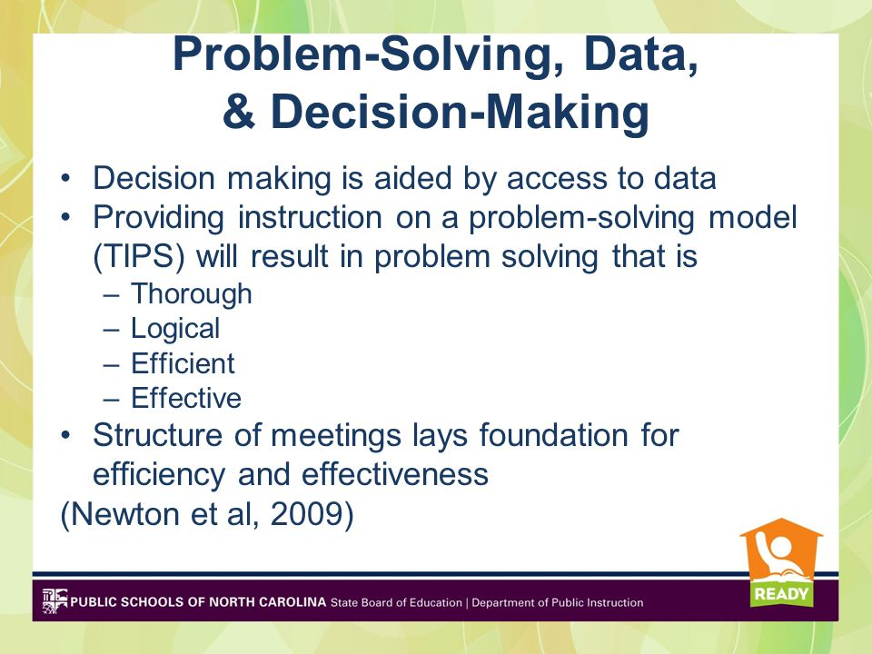Problem-Solving, Data, & Decision-Making Decision making is aided by access to data Providing instruction on a problem-solving model (TIPS) will result in problem solving that is –Thorough –Logical –Efficient –Effective Structure of meetings lays foundation for efficiency and effectiveness (Newton et al, 2009)