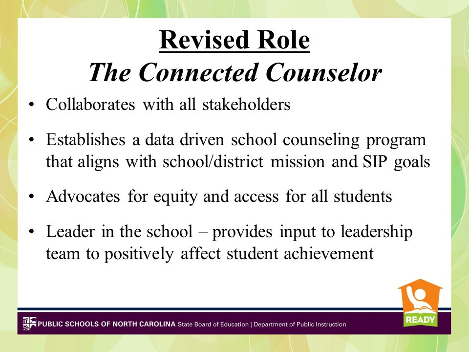 Revised Role The Connected Counselor Collaborates with all stakeholders Establishes a data driven school counseling program that aligns with school/di