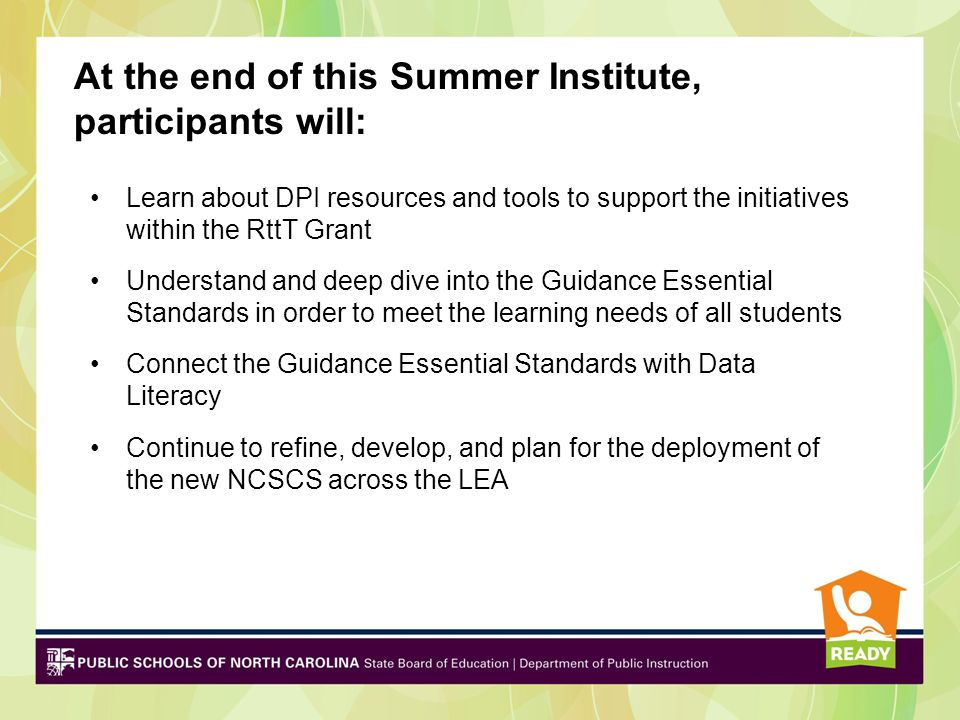 At the end of this Summer Institute, participants will: Learn about DPI resources and tools to support the initiatives within the RttT Grant Understand and deep dive into the Guidance Essential Standards in order to meet the learning needs of all students Connect the Guidance Essential Standards with Data Literacy Continue to refine, develop, and plan for the deployment of the new NCSCS across the LEA