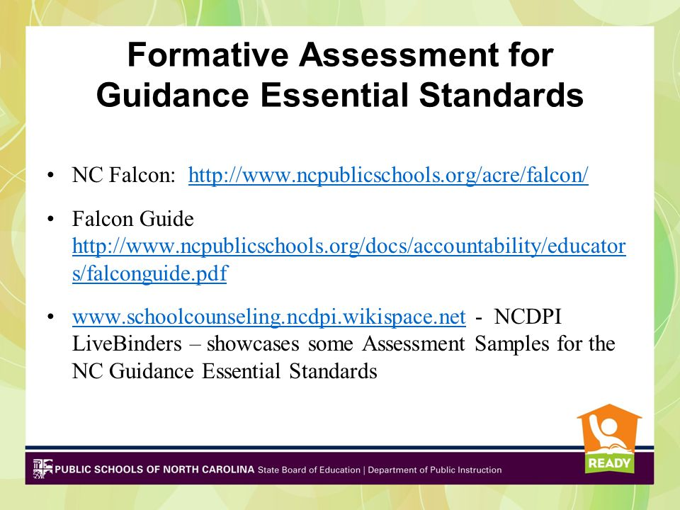Formative Assessment for Guidance Essential Standards NC Falcon: http://www.ncpublicschools.org/acre/falcon/http://www.ncpublicschools.org/acre/falcon/ Falcon Guide http://www.ncpublicschools.org/docs/accountability/educator s/falconguide.pdf http://www.ncpublicschools.org/docs/accountability/educator s/falconguide.pdf www.schoolcounseling.ncdpi.wikispace.net - NCDPI LiveBinders – showcases some Assessment Samples for the NC Guidance Essential Standardswww.schoolcounseling.ncdpi.wikispace.net