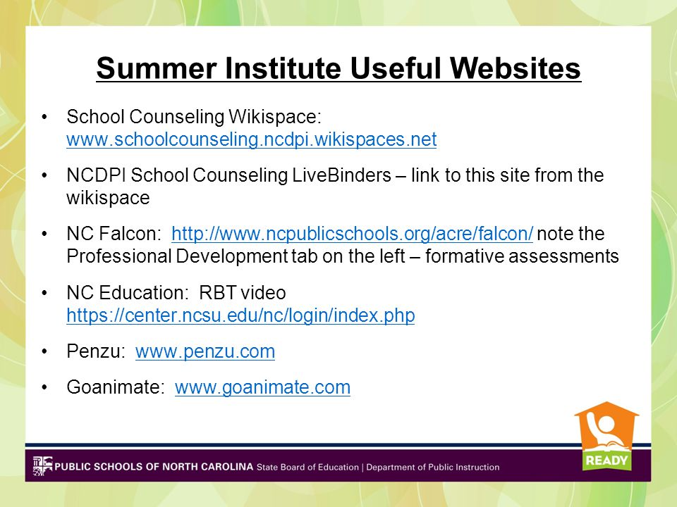 Summer Institute Useful Websites School Counseling Wikispace: www.schoolcounseling.ncdpi.wikispaces.net www.schoolcounseling.ncdpi.wikispaces.net NCDPI School Counseling LiveBinders – link to this site from the wikispace NC Falcon: http://www.ncpublicschools.org/acre/falcon/ note the Professional Development tab on the left – formative assessmentshttp://www.ncpublicschools.org/acre/falcon/ NC Education: RBT video https://center.ncsu.edu/nc/login/index.php https://center.ncsu.edu/nc/login/index.php Penzu: www.penzu.comwww.penzu.com Goanimate: www.goanimate.comwww.goanimate.com
