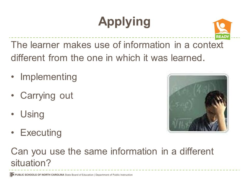 Applying The learner makes use of information in a context different from the one in which it was learned. Implementing Carrying out Using Executing C