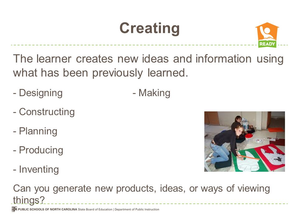Creating The learner creates new ideas and information using what has been previously learned. - Designing- Making - Constructing - Planning - Produci