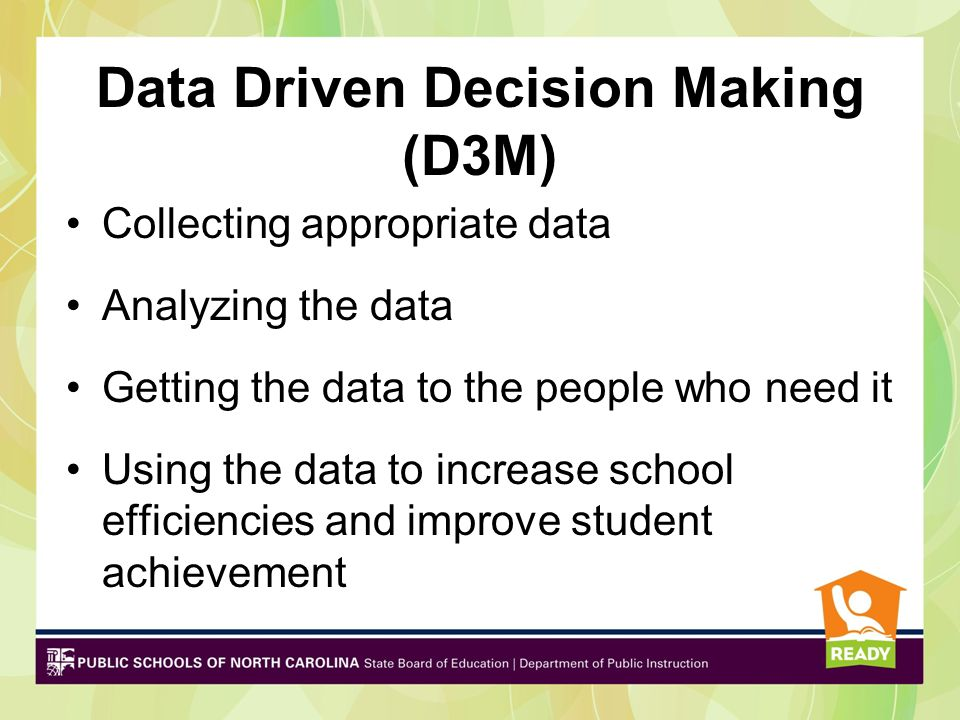Data Driven Decision Making (D3M) Collecting appropriate data Analyzing the data Getting the data to the people who need it Using the data to increase
