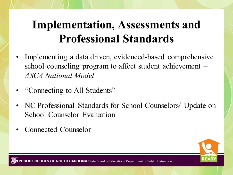 Implementation, Assessments and Professional Standards Implementing a data driven, evidenced-based comprehensive school counseling program to affect student achievement – ASCA National Model Connecting to All Students NC Professional Standards for School Counselors/ Update on School Counselor Evaluation Connected Counselor