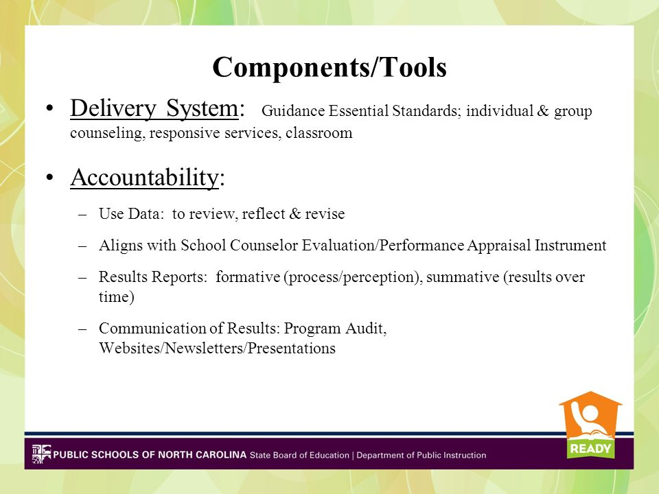 Components/Tools Delivery System: Guidance Essential Standards; individual & group counseling, responsive services, classroom Accountability: –Use Dat
