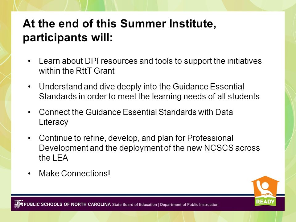 At the end of this Summer Institute, participants will: Learn about DPI resources and tools to support the initiatives within the RttT Grant Understand and dive deeply into the Guidance Essential Standards in order to meet the learning needs of all students Connect the Guidance Essential Standards with Data Literacy Continue to refine, develop, and plan for Professional Development and the deployment of the new NCSCS across the LEA Make Connections!