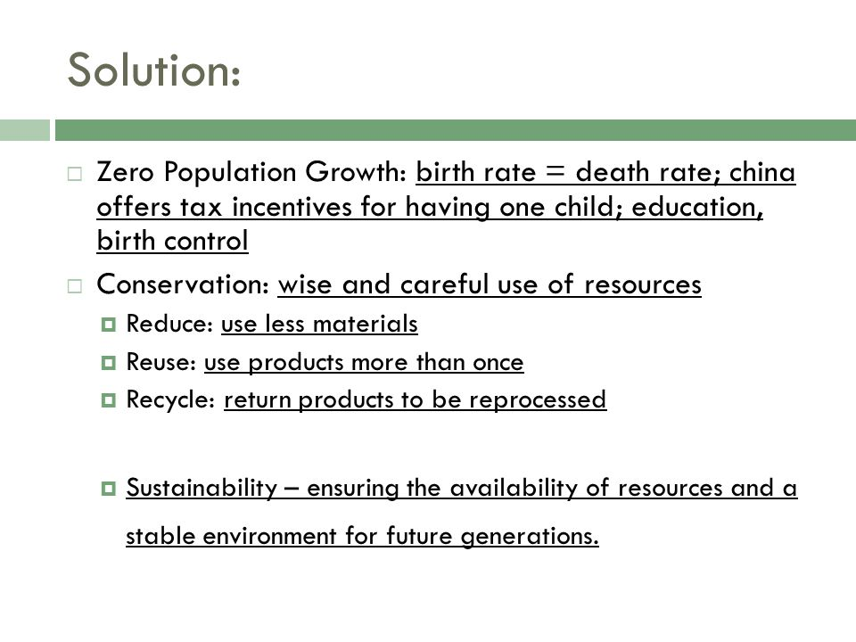 Solution:  Zero Population Growth: birth rate = death rate; china offers tax incentives for having one child; education, birth control  Conservation