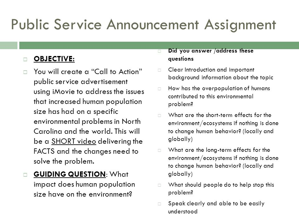 Public Service Announcement Assignment  OBJECTIVE:  You will create a Call to Action public service advertisement using iMovie to address the issues that increased human population size has had on a specific environmental problems in North Carolina and the world.