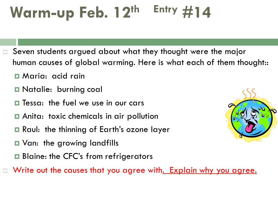 Warm-up Feb. 12 th Entry #14  Seven students argued about what they thought were the major human causes of global warming. Here is what each of them