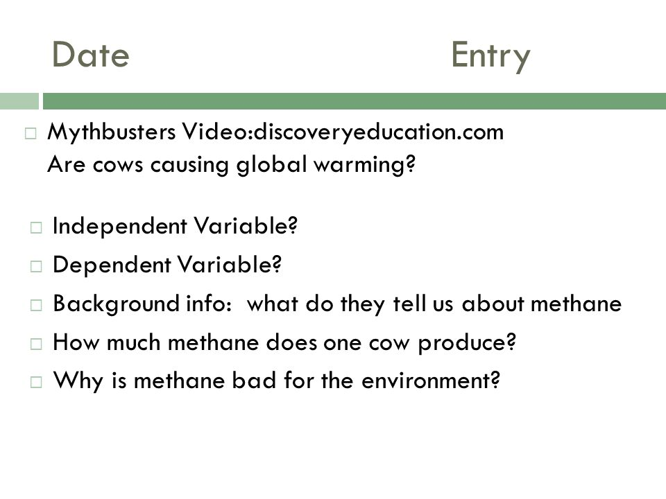 DateEntry  Independent Variable?  Dependent Variable?  Background info: what do they tell us about methane  How much methane does one cow produce?