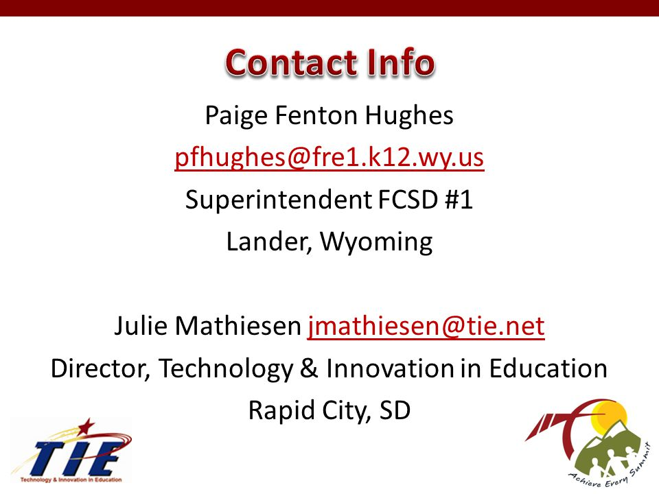 Paige Fenton Hughes pfhughes@fre1.k12.wy.us Superintendent FCSD #1 Lander, Wyoming Julie Mathiesen jmathiesen@tie.netjmathiesen@tie.net Director, Technology & Innovation in Education Rapid City, SD