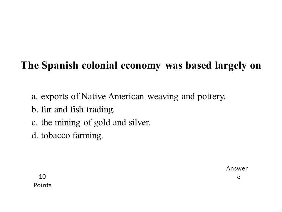 a.exports of Native American weaving and pottery. b.fur and fish trading. c.the mining of gold and silver. d.tobacco farming. The Spanish colonial eco