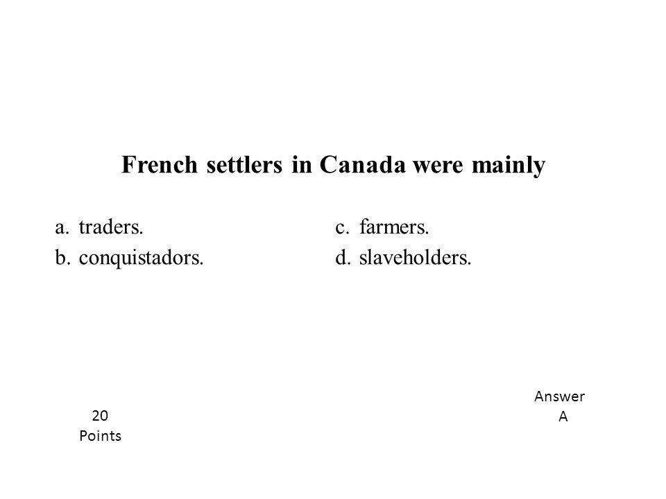 a.traders.c.farmers. b.conquistadors.d.slaveholders. French settlers in Canada were mainly Answer A 20 Points