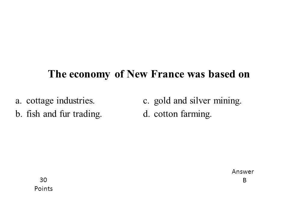 a.cottage industries.c.gold and silver mining. b.fish and fur trading.d.cotton farming. The economy of New France was based on Answer B 30 Points