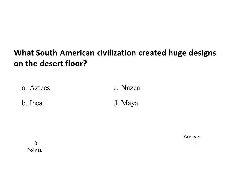 What South American civilization created huge designs on the desert floor? Answer C 10 Points a.Aztecsc.Nazca b.Incad.Maya