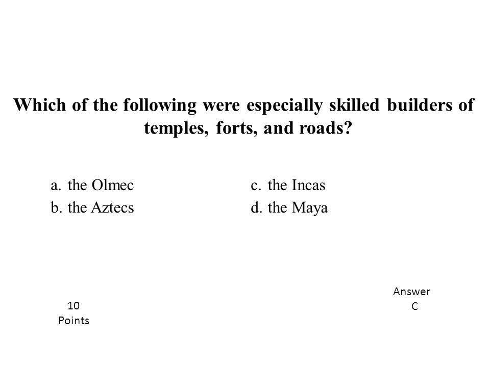 a.the Olmecc.the Incas b.the Aztecsd.the Maya Which of the following were especially skilled builders of temples, forts, and roads? Answer C 10 Points
