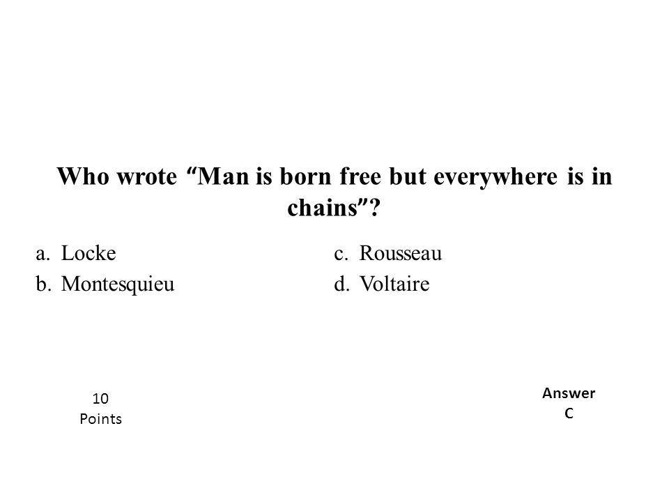 "a.Lockec.Rousseau b.Montesquieud.Voltaire Who wrote "" Man is born free but everywhere is in chains "" ? Answer C 10 Points"