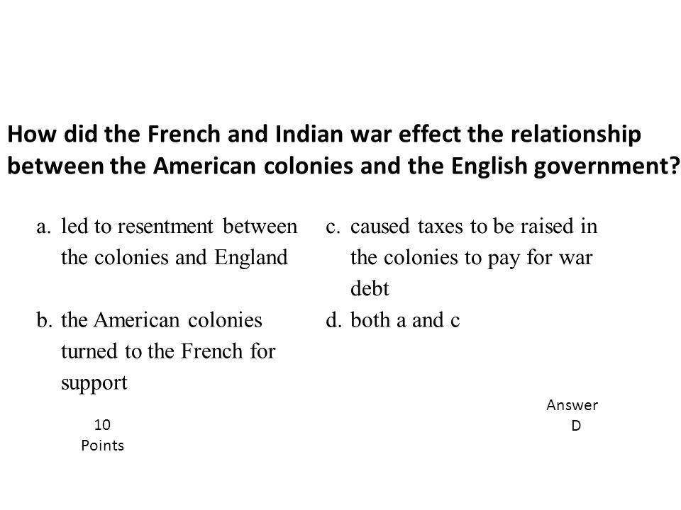 How did the French and Indian war effect the relationship between the American colonies and the English government? Answer D 10 Points a. led to resen