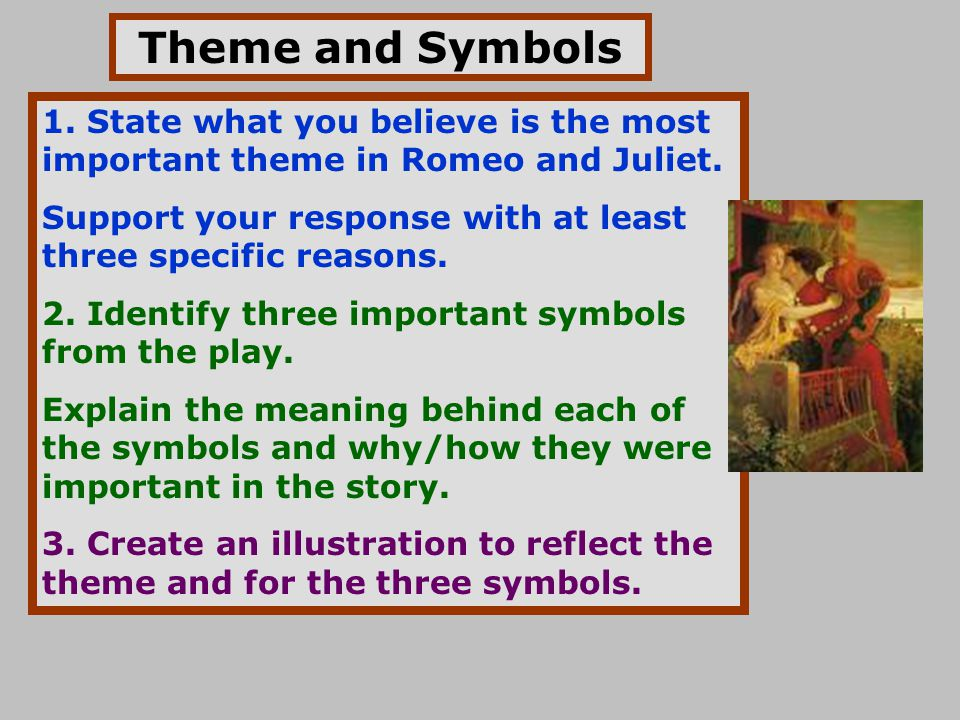 Theme and Symbols 1. State what you believe is the most important theme in Romeo and Juliet. Support your response with at least three specific reason