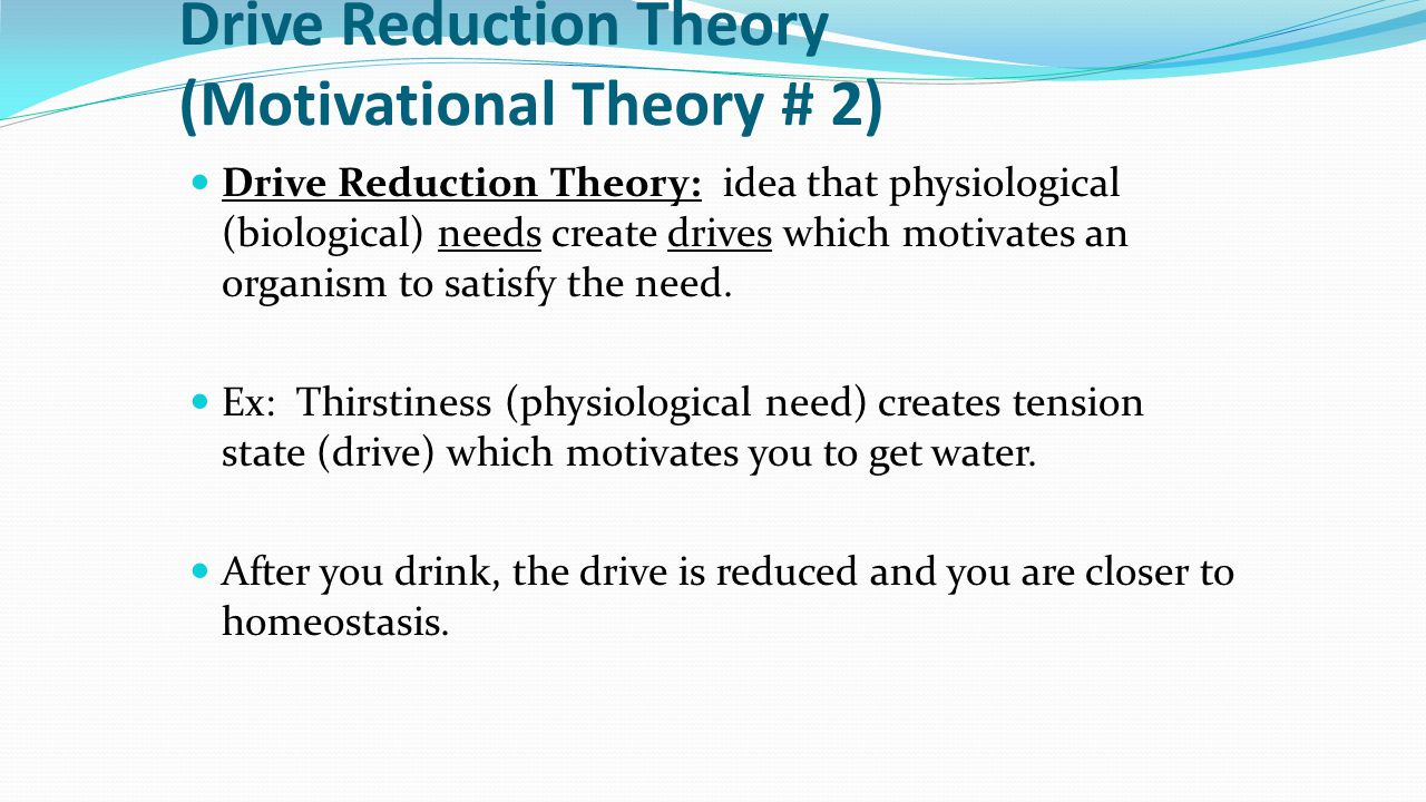 Drive Reduction Theory (Motivational Theory # 2) Drive Reduction Theory: idea that physiological (biological) needs create drives which motivates an o