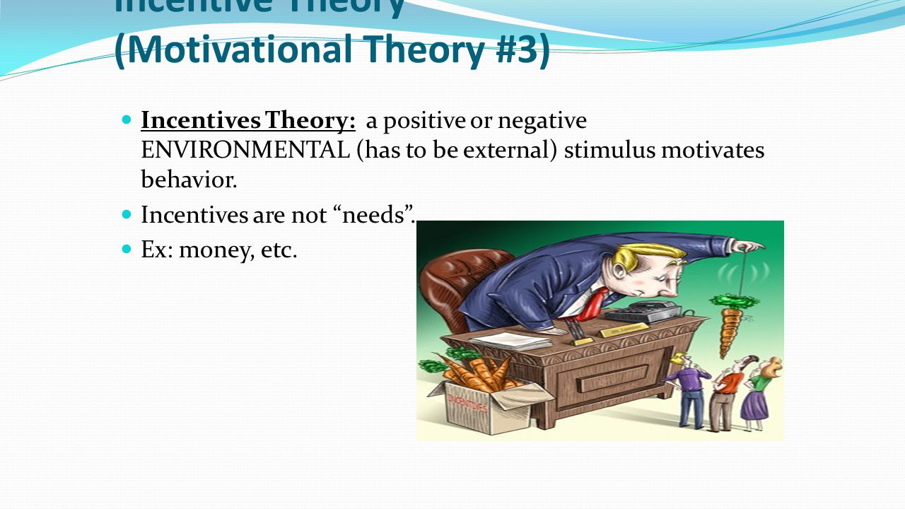 Incentive Theory (Motivational Theory #3) Incentives Theory: a positive or negative ENVIRONMENTAL (has to be external) stimulus motivates behavior. In