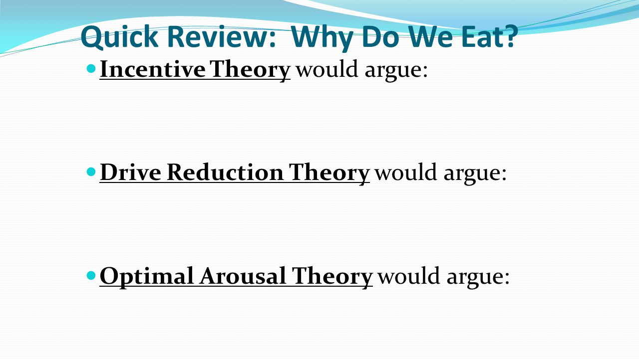 Quick Review: Why Do We Eat? Incentive Theory would argue: Drive Reduction Theory would argue: Optimal Arousal Theory would argue: