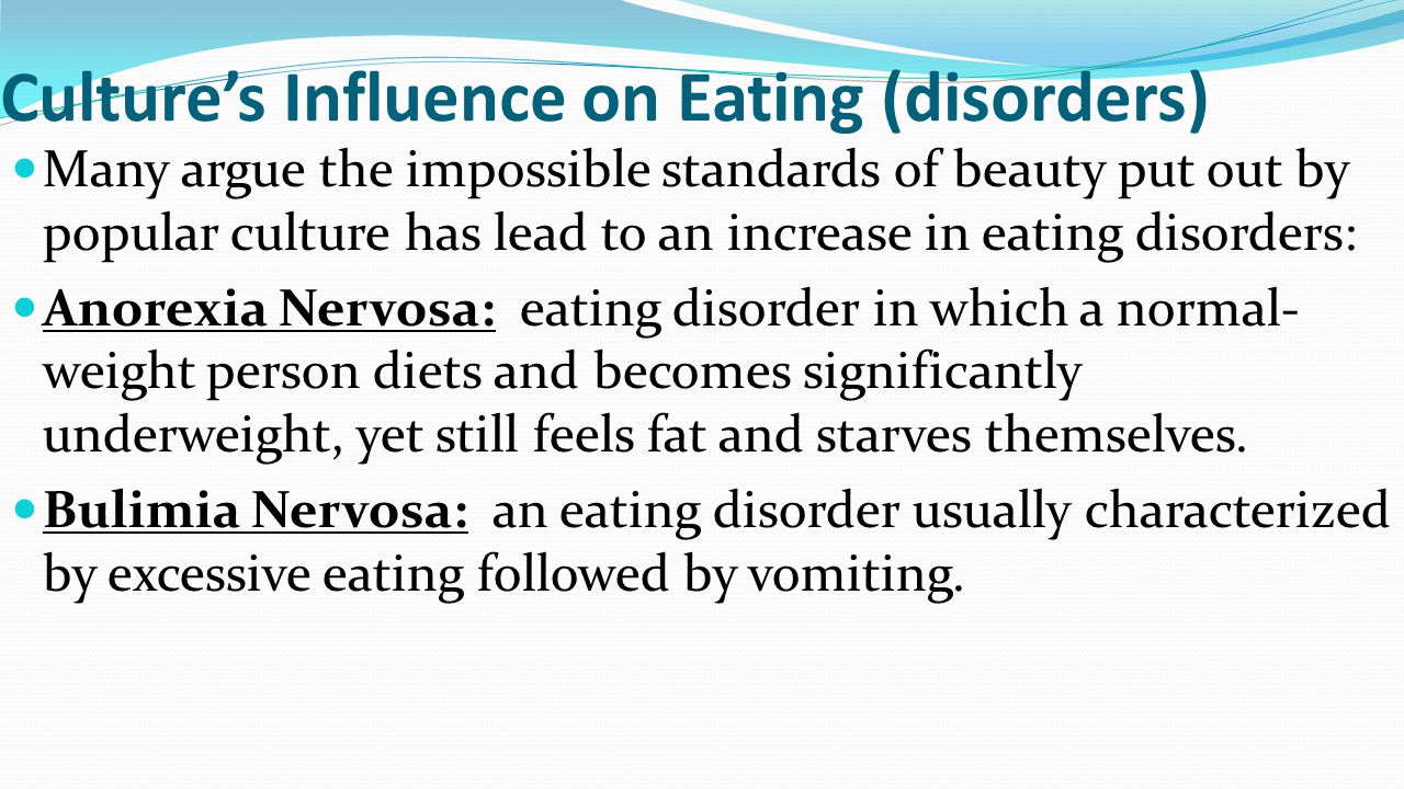 Culture's Influence on Eating (disorders) Many argue the impossible standards of beauty put out by popular culture has lead to an increase in eating d