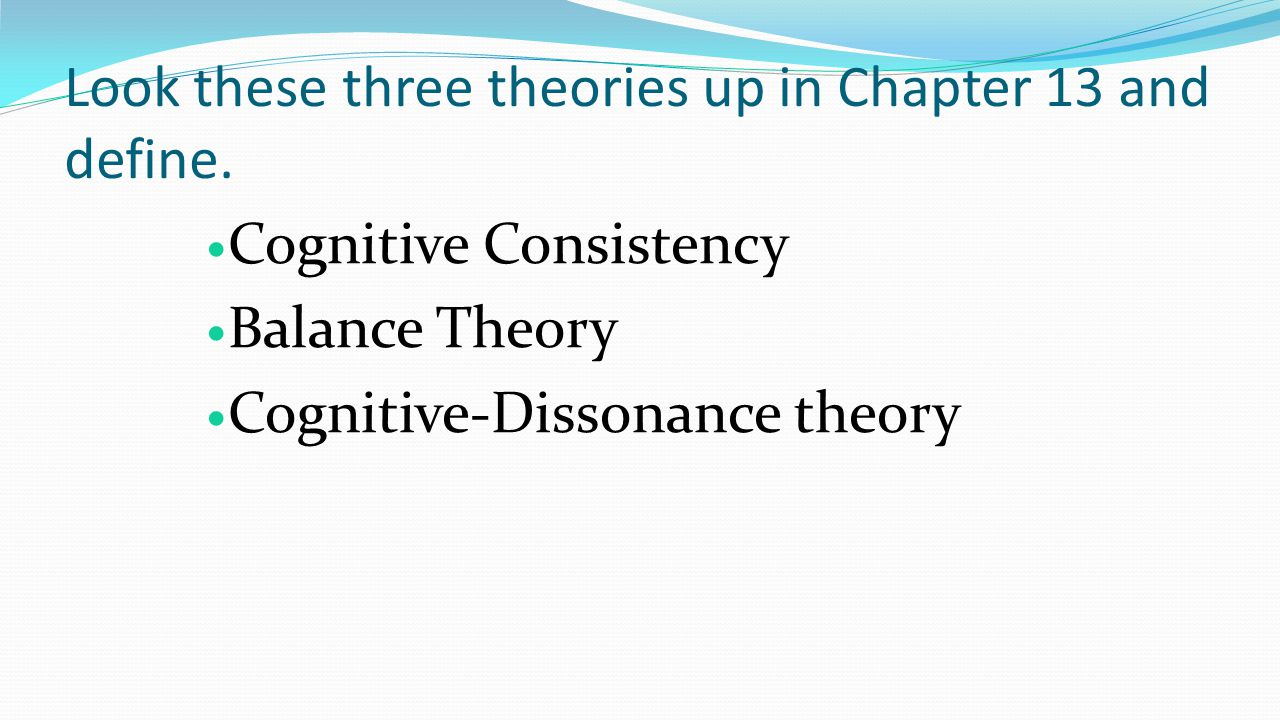 Look these three theories up in Chapter 13 and define. Cognitive Consistency Balance Theory Cognitive-Dissonance theory
