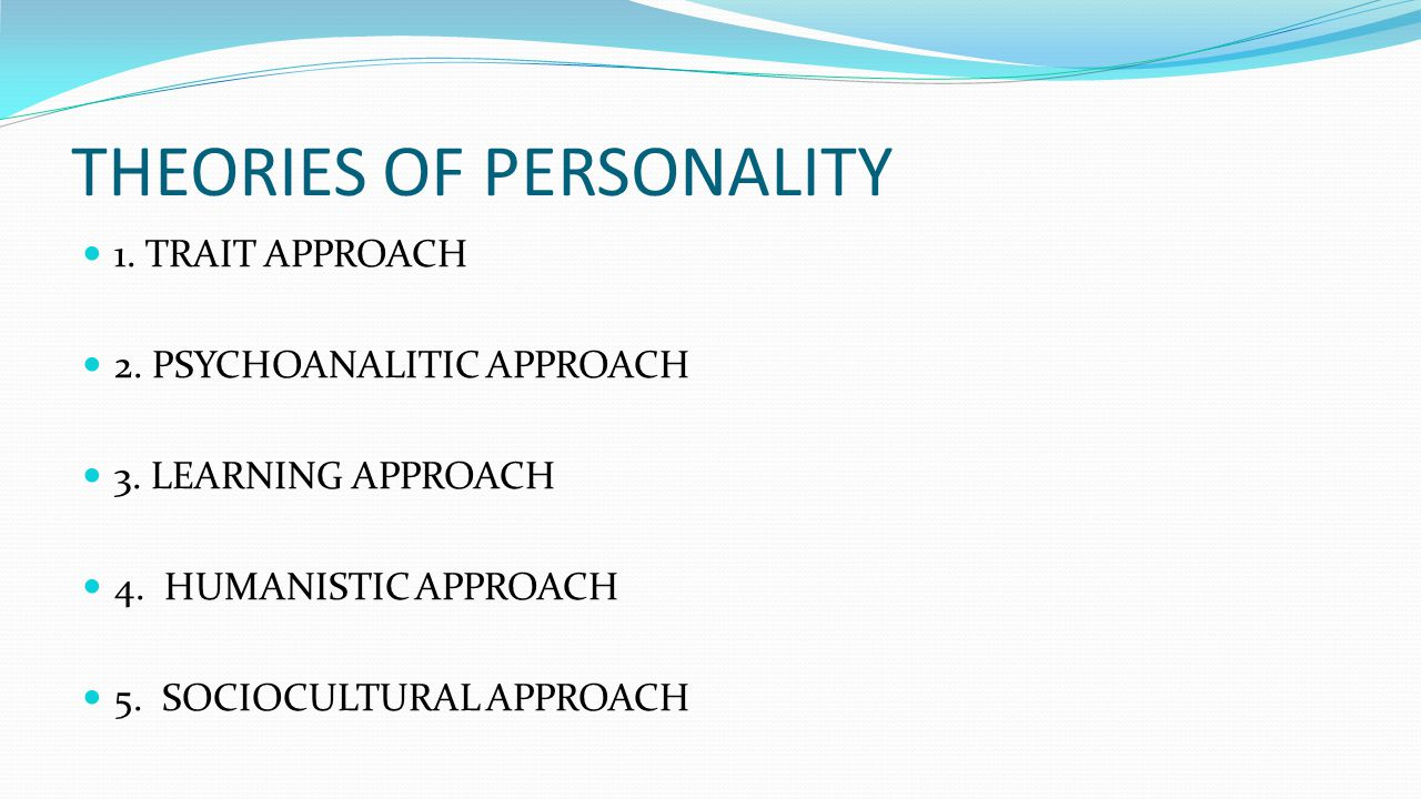 THEORIES OF PERSONALITY 1. TRAIT APPROACH 2. PSYCHOANALITIC APPROACH 3. LEARNING APPROACH 4. HUMANISTIC APPROACH 5. SOCIOCULTURAL APPROACH