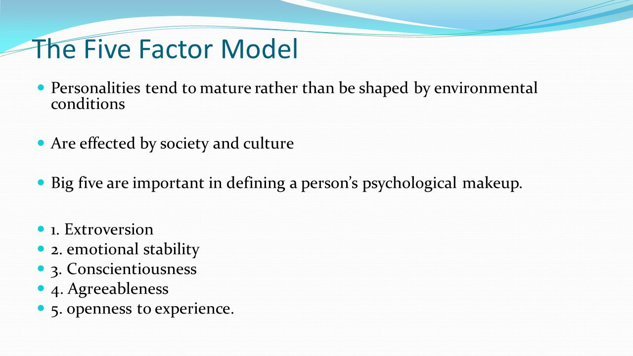 The Five Factor Model Personalities tend to mature rather than be shaped by environmental conditions Are effected by society and culture Big five are