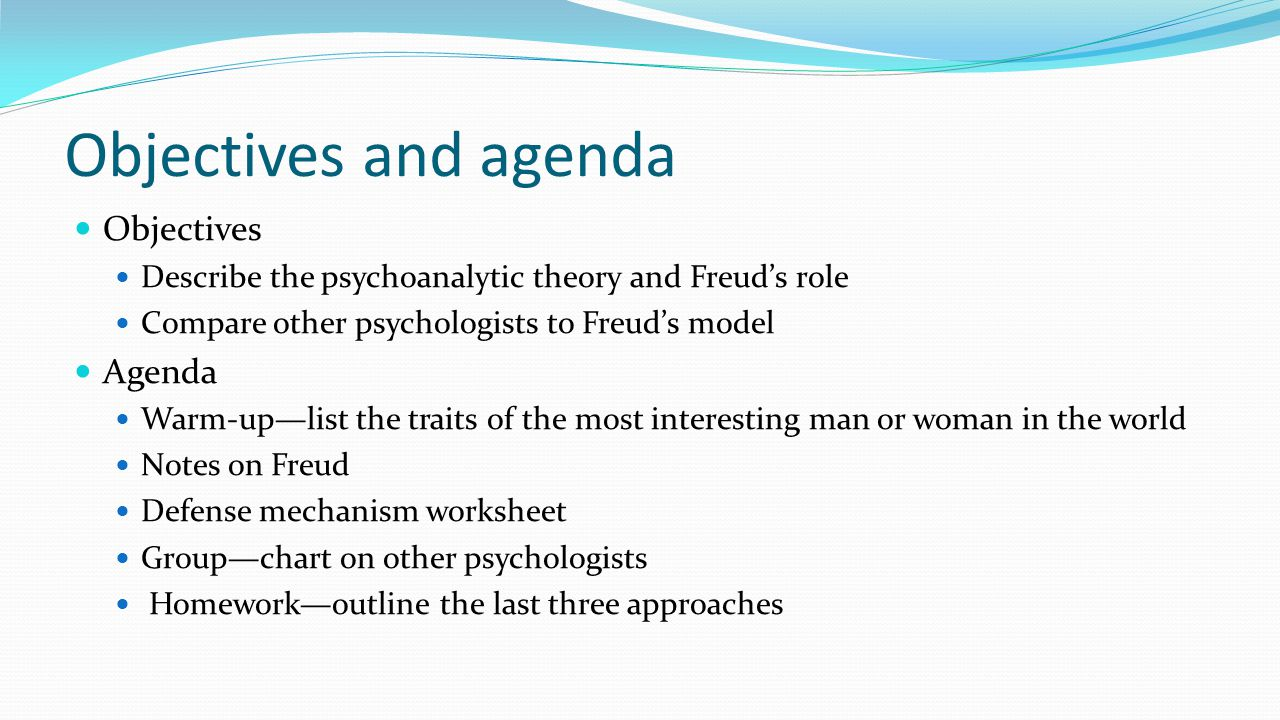 Objectives and agenda Objectives Describe the psychoanalytic theory and Freud's role Compare other psychologists to Freud's model Agenda Warm-up—list
