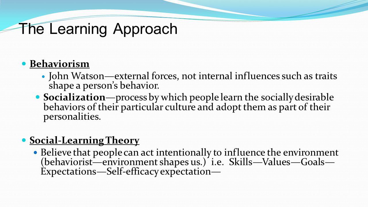 The Learning Approach Behaviorism John Watson—external forces, not internal influences such as traits shape a person's behavior. Socialization—process