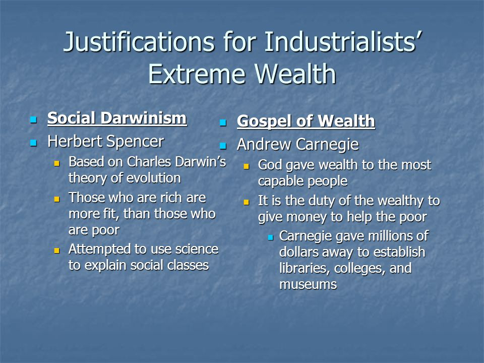 Justifications for Industrialists' Extreme Wealth Social Darwinism Social Darwinism Herbert Spencer Herbert Spencer Based on Charles Darwin's theory of evolution Based on Charles Darwin's theory of evolution Those who are rich are more fit, than those who are poor Those who are rich are more fit, than those who are poor Attempted to use science to explain social classes Attempted to use science to explain social classes Gospel of Wealth Gospel of Wealth Andrew Carnegie Andrew Carnegie God gave wealth to the most capable people It is the duty of the wealthy to give money to help the poor Carnegie gave millions of dollars away to establish libraries, colleges, and museums