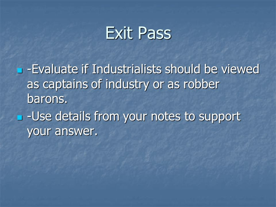 Exit Pass -Evaluate if Industrialists should be viewed as captains of industry or as robber barons.