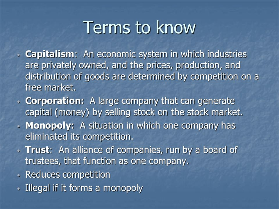 Terms to know Capitalism: An economic system in which industries are privately owned, and the prices, production, and distribution of goods are determined by competition on a free market.