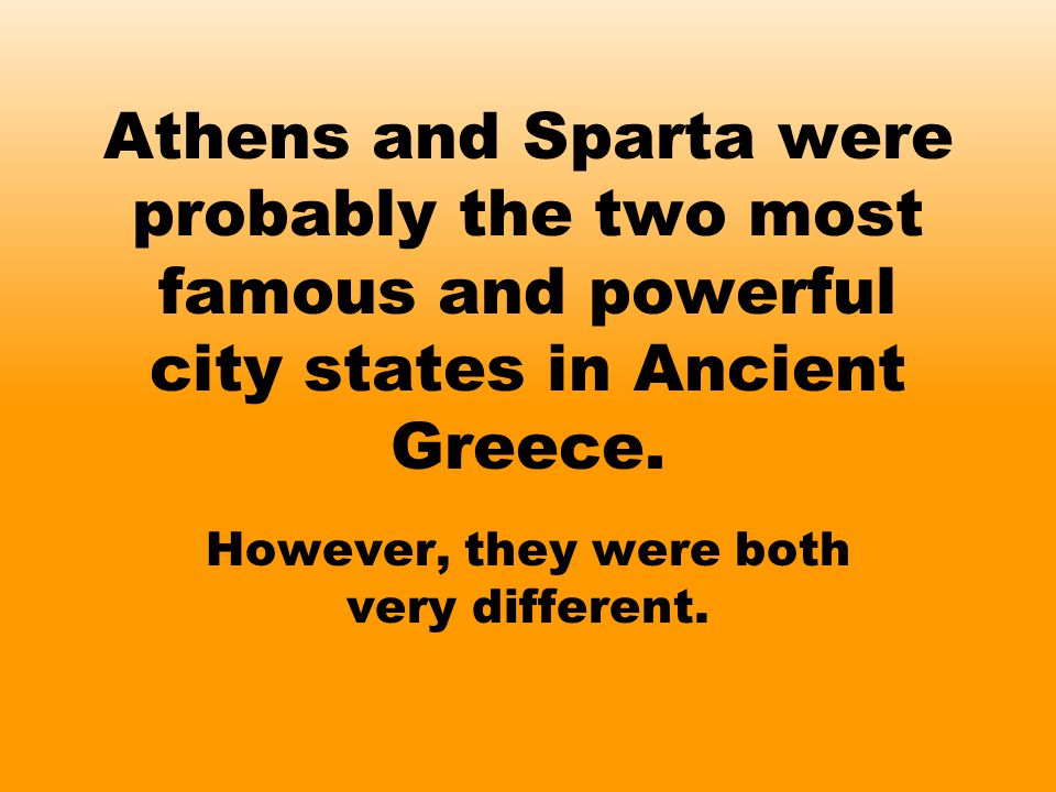 Athens and Sparta were probably the two most famous and powerful city states in Ancient Greece. However, they were both very different.