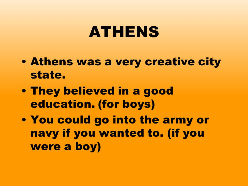 ATHENS Athens was a very creative city state. They believed in a good education. (for boys) You could go into the army or navy if you wanted to. (if y