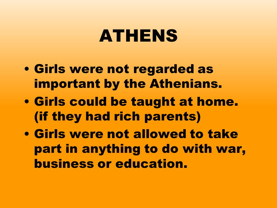 ATHENS Girls were not regarded as important by the Athenians. Girls could be taught at home. (if they had rich parents) Girls were not allowed to take