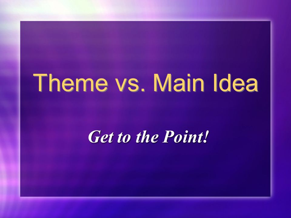 Theme vs. Main Idea Get to the Point!