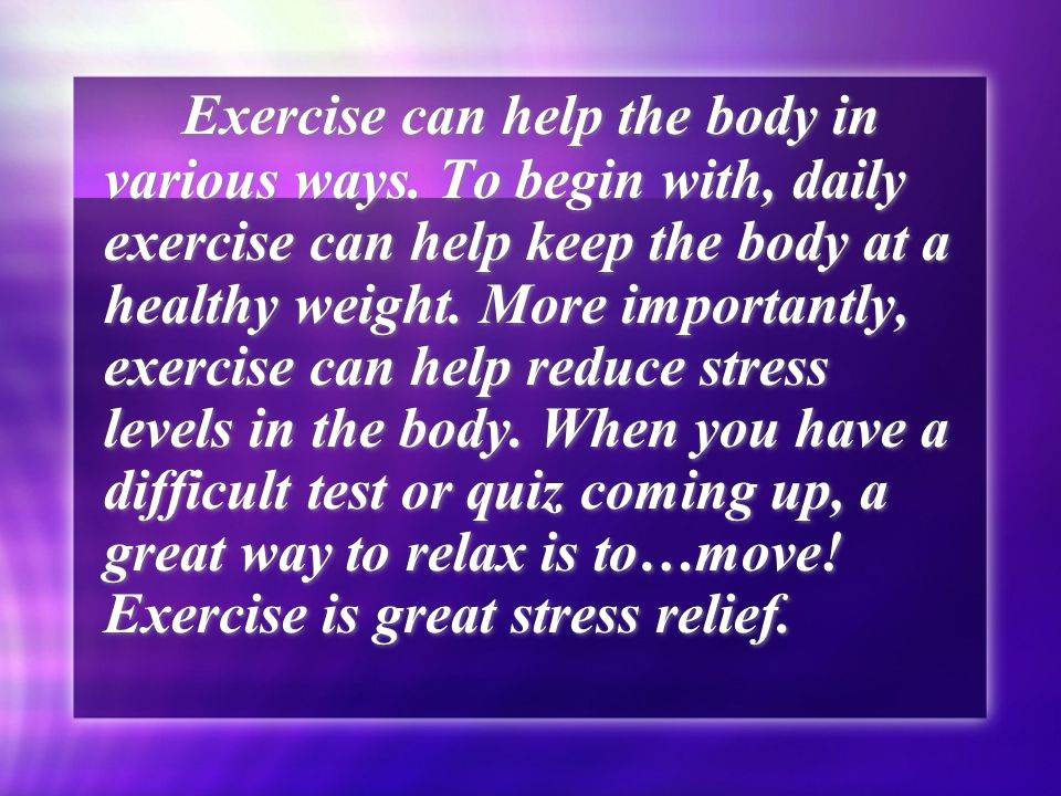 Exercise can help the body in various ways.